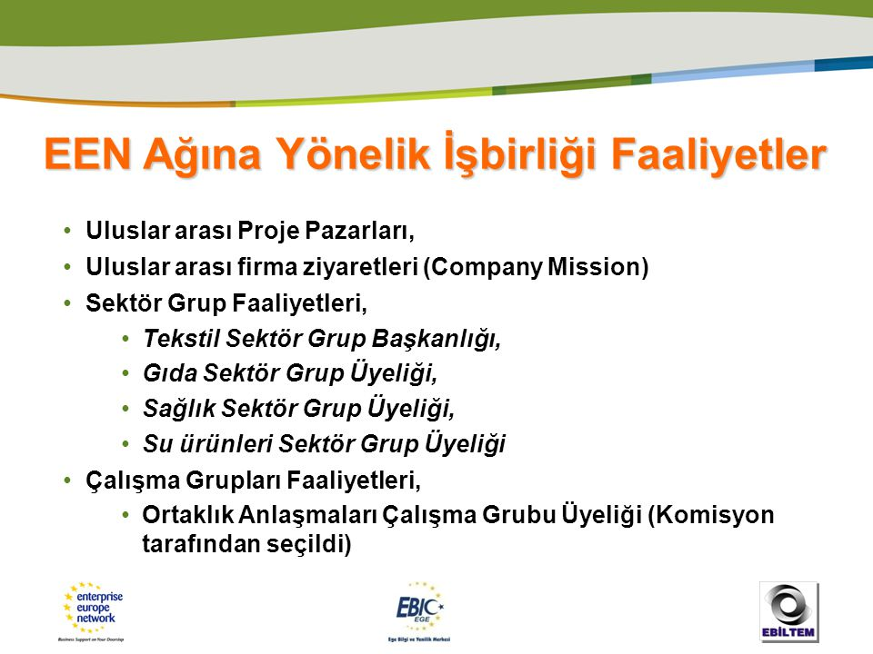 EEN Ağına Yönelik İşbirliği Faaliyetler • Uluslar arası Proje Pazarları, • Uluslar arası firma ziyaretleri (Company Mission) • Sektör Grup Faaliyetler