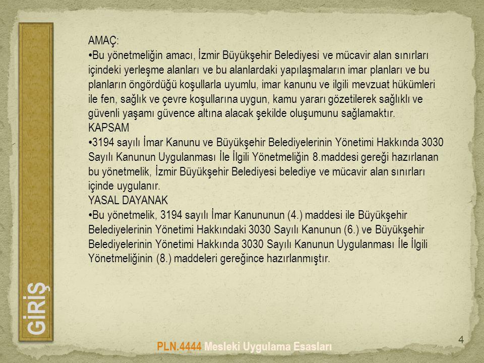 GİRİŞ PLN.4444 Mesleki Uygulama Esasları 4 AMAÇ: • Bu yönetmeliğin amacı, İzmir Büyükşehir Belediyesi ve mücavir alan sınırları içindeki yerleşme alanları ve bu alanlardaki yapılaşmaların imar planları ve bu planların öngördüğü koşullarla uyumlu, imar kanunu ve ilgili mevzuat hükümleri ile fen, sağlık ve çevre koşullarına uygun, kamu yararı gözetilerek sağlıklı ve güvenli yaşamı güvence altına alacak şekilde oluşumunu sağlamaktır.