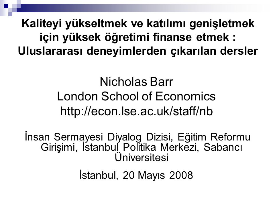 Nicholas Barr, İstanbul, Mayıs 2008 1 Kaliteyi yükseltmek ve katılımı genişletmek için yüksek öğretimi finanse etmek 1 Arka plan 2 Ekonomik teoriden çıkarılan dersler 3 Uluslararası deneyimlerden çıkarılan dersler 4 Bir politika stratejisi 5 2006 İngiltere reformları 6 Sonuçlar