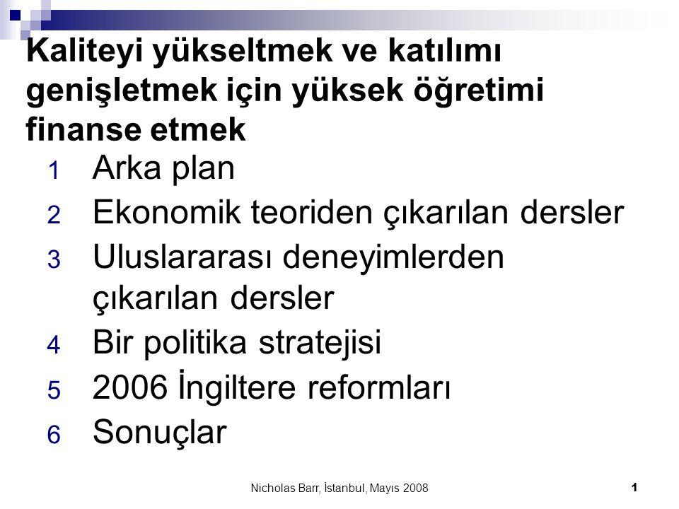 Nicholas Barr, İstanbul, Mayıs 2008 12 2.3 İyi tasarlanmış krediler çekirdek özelliklere sahip  Gelire bağlı geri ödemeler, örneğin mezunların daha sonraki kazançlarının %x'i olarak hesaplanır  Verimlilik ile ilgili sebeplerden dolayı; belirsizliği azaltmak için  Eşitlik ile ilgili sebeplerden dolayı; erişimi yükseltmek için – çünkü krediler içinde ödeyememe riski için bir sigorta bulunur  Gerçek bir kredi  Tüm ücretleri ve mümkün olduğu ölçüde yaşam maliyetlerini karşılayacak miktarda; böylelikle yüksek öğretim hizmeti yararlanma sürecinde ücretsiz –veya büyük ölçüde ücretsiz- olur  Devletin borçlanma maliyetine bağlı bir faiz oranı  Eşitlik: Eğer herkes iyi bilgilendirilirse ve iyi bir okul eğitimi veriliyorsa, gelire bağlı geri ödemeli krediler eşitlik için yeterli olacaktır; aşağıdaki eşitlik sorununa dönüyoruz