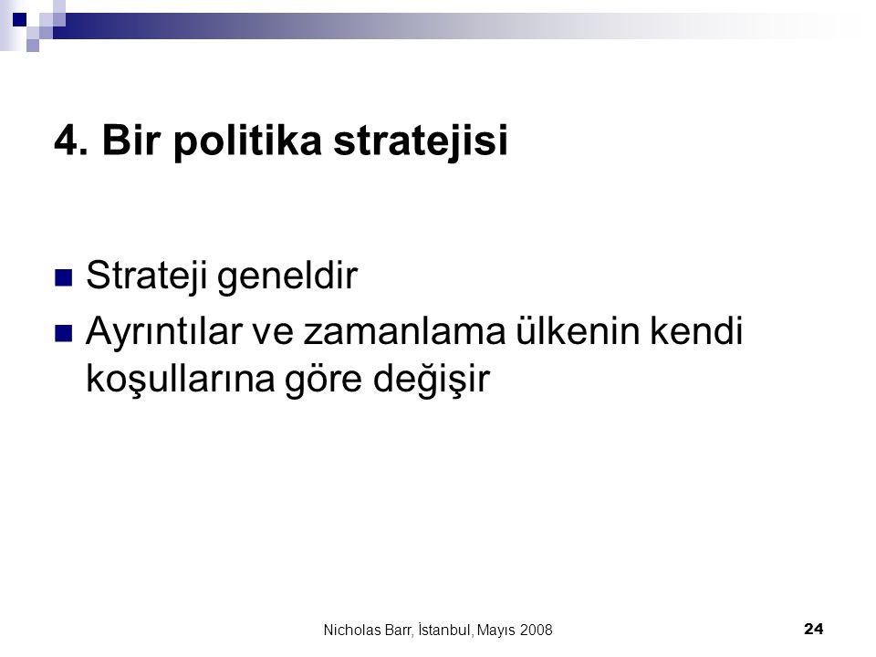 Nicholas Barr, İstanbul, Mayıs 2008 24 4. Bir politika stratejisi  Strateji geneldir  Ayrıntılar ve zamanlama ülkenin kendi koşullarına göre değişir