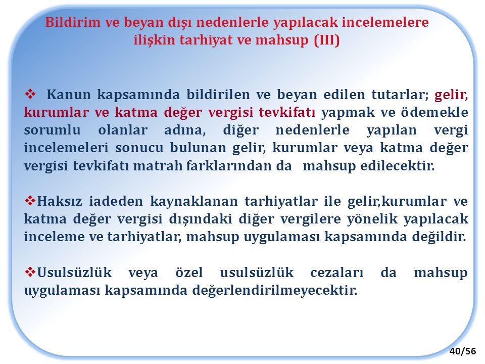 Bildirim ve beyan dışı nedenlerle yapılacak incelemelere ilişkin tarhiyat ve mahsup (III) 40/56  Kanun kapsamında bildirilen ve beyan edilen tutarlar