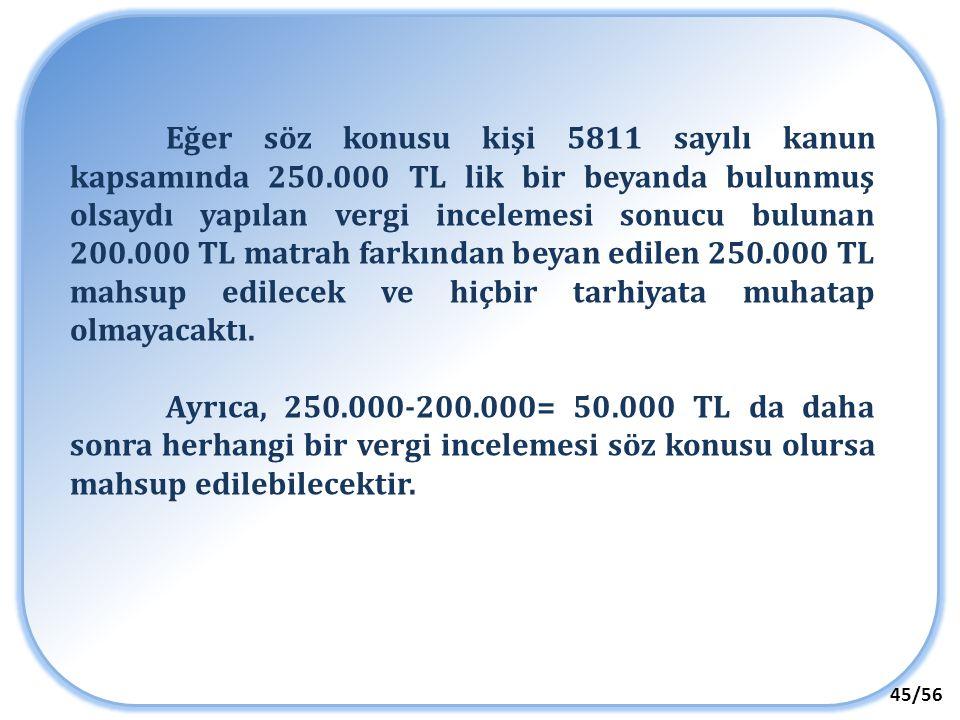 45/56 Eğer söz konusu kişi 5811 sayılı kanun kapsamında 250.000 TL lik bir beyanda bulunmuş olsaydı yapılan vergi incelemesi sonucu bulunan 200.000 TL