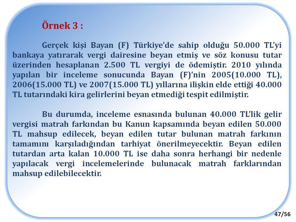 47/56 Örnek 3 : Gerçek kişi Bayan (F) Türkiye'de sahip olduğu 50.000 TL'yi bankaya yatırarak vergi dairesine beyan etmiş ve söz konusu tutar üzerinden