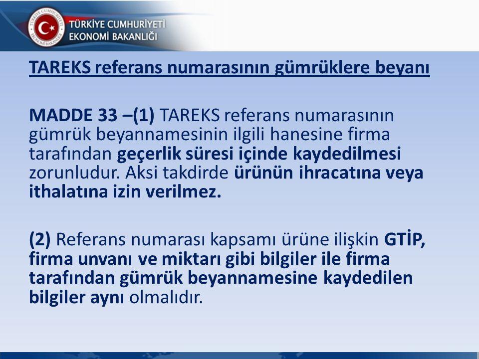 TAREKS referans numarasının gümrüklere beyanı MADDE 33 –(1) TAREKS referans numarasının gümrük beyannamesinin ilgili hanesine firma tarafından geçerli
