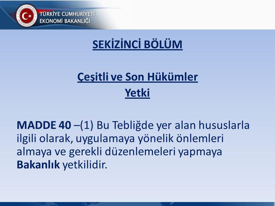 SEKİZİNCİ BÖLÜM Çeşitli ve Son Hükümler Yetki MADDE 40 –(1) Bu Tebliğde yer alan hususlarla ilgili olarak, uygulamaya yönelik önlemleri almaya ve gere