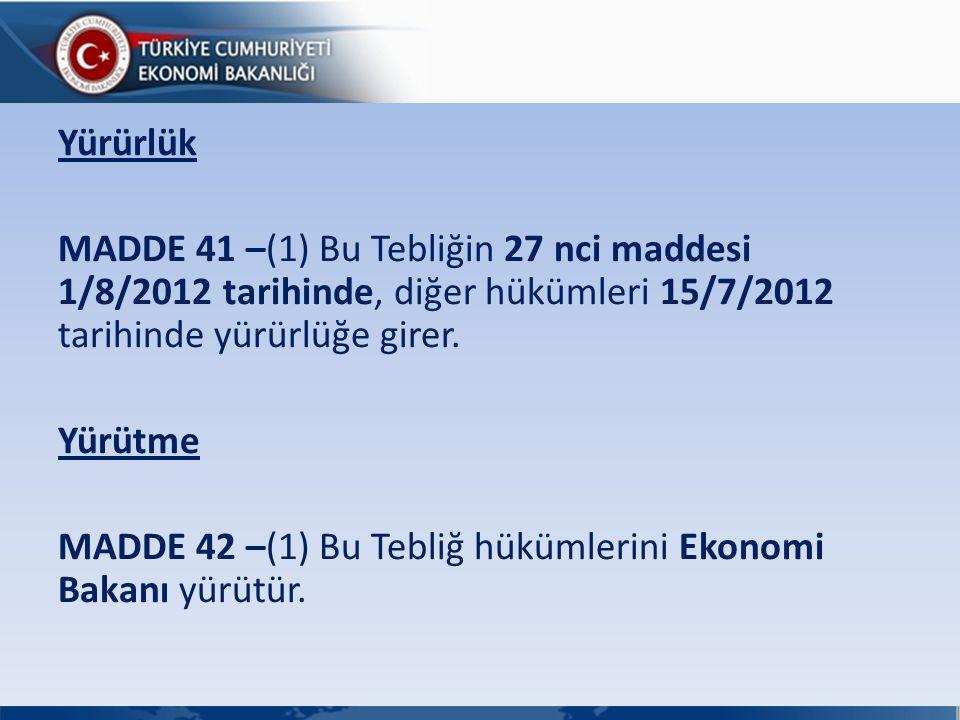 Yürürlük MADDE 41 –(1) Bu Tebliğin 27 nci maddesi 1/8/2012 tarihinde, diğer hükümleri 15/7/2012 tarihinde yürürlüğe girer. Yürütme MADDE 42 –(1) Bu Te