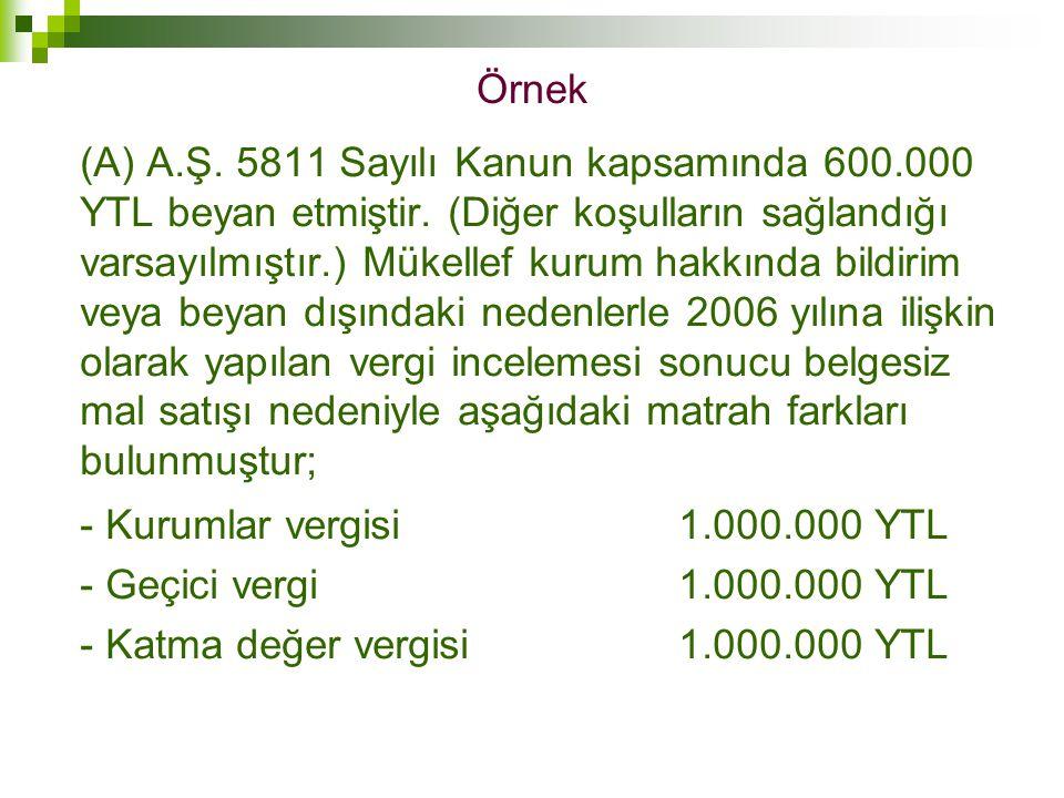 Örnek (A) A.Ş. 5811 Sayılı Kanun kapsamında 600.000 YTL beyan etmiştir. (Diğer koşulların sağlandığı varsayılmıştır.) Mükellef kurum hakkında bildirim