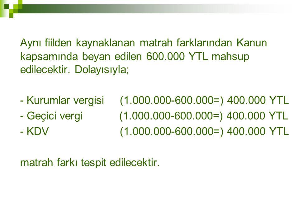 Aynı fiilden kaynaklanan matrah farklarından Kanun kapsamında beyan edilen 600.000 YTL mahsup edilecektir. Dolayısıyla; - Kurumlar vergisi (1.000.000-