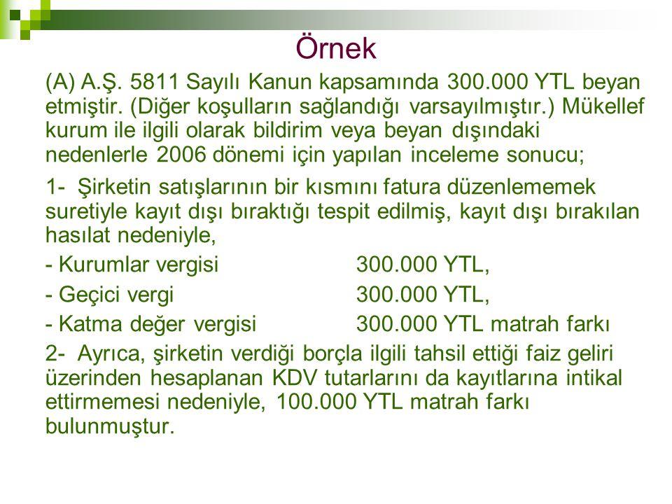 Örnek (A) A.Ş. 5811 Sayılı Kanun kapsamında 300.000 YTL beyan etmiştir. (Diğer koşulların sağlandığı varsayılmıştır.) Mükellef kurum ile ilgili olarak