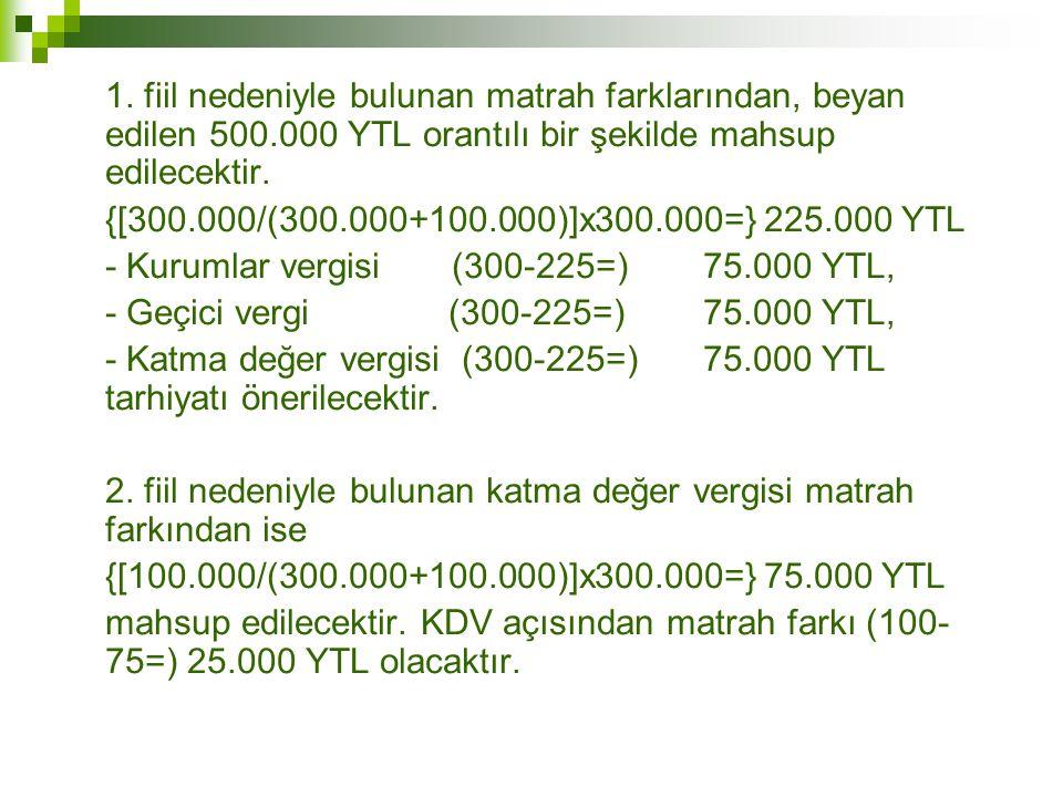 1. fiil nedeniyle bulunan matrah farklarından, beyan edilen 500.000 YTL orantılı bir şekilde mahsup edilecektir. {[300.000/(300.000+100.000)]x300.000=