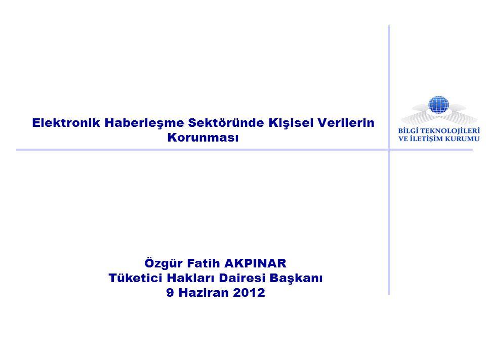 Elektronik Haberleşme Sektöründe Kişisel Verilerin Korunması Özgür Fatih AKPINAR Tüketici Hakları Dairesi Başkanı 9 Haziran 2012