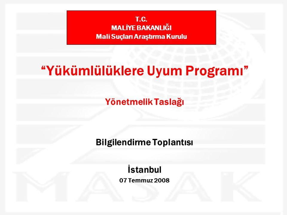 """""""Yükümlülüklere Uyum Programı"""" Yönetmelik Taslağı Bilgilendirme Toplantısı İstanbul 07 Temmuz 2008 T.C. MALİYE BAKANLIĞI Mali Suçları Araştırma Kurulu"""