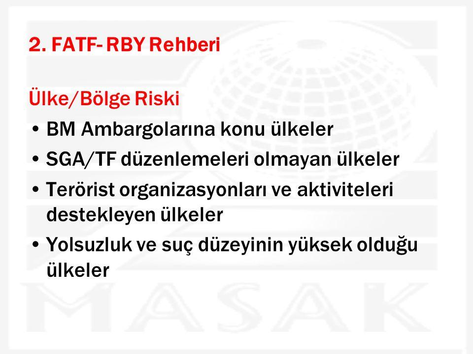 2. FATF- RBY Rehberi Ülke/Bölge Riski •BM Ambargolarına konu ülkeler •SGA/TF düzenlemeleri olmayan ülkeler •Terörist organizasyonları ve aktiviteleri