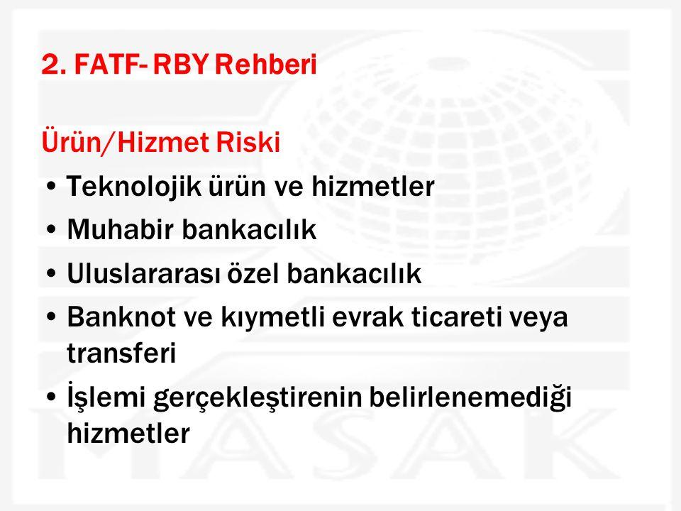 2. FATF- RBY Rehberi Ürün/Hizmet Riski •Teknolojik ürün ve hizmetler •Muhabir bankacılık •Uluslararası özel bankacılık •Banknot ve kıymetli evrak tica