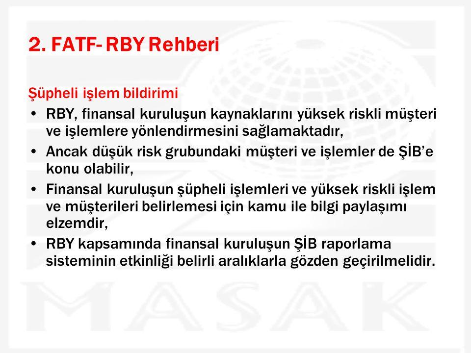 2. FATF- RBY Rehberi Şüpheli işlem bildirimi •RBY, finansal kuruluşun kaynaklarını yüksek riskli müşteri ve işlemlere yönlendirmesini sağlamaktadır, •