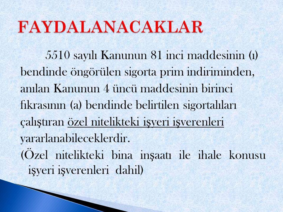 5510 sayılı Kanunun 81 inci maddesinin (ı) bendinde öngörülen sigorta prim indiriminden, anılan Kanunun 4 üncü maddesinin birinci fıkrasının (a) bendinde belirtilen sigortalıları çalı ş tıran özel nitelikteki i ş yeri i ş verenleri yararlanabileceklerdir.