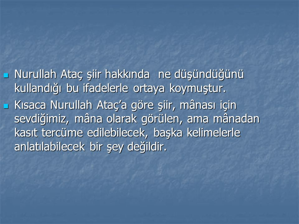  Nurullah Ataç şiir hakkında ne düşündüğünü kullandığı bu ifadelerle ortaya koymuştur.  Kısaca Nurullah Ataç'a göre şiir, mânası için sevdiğimiz, mâ