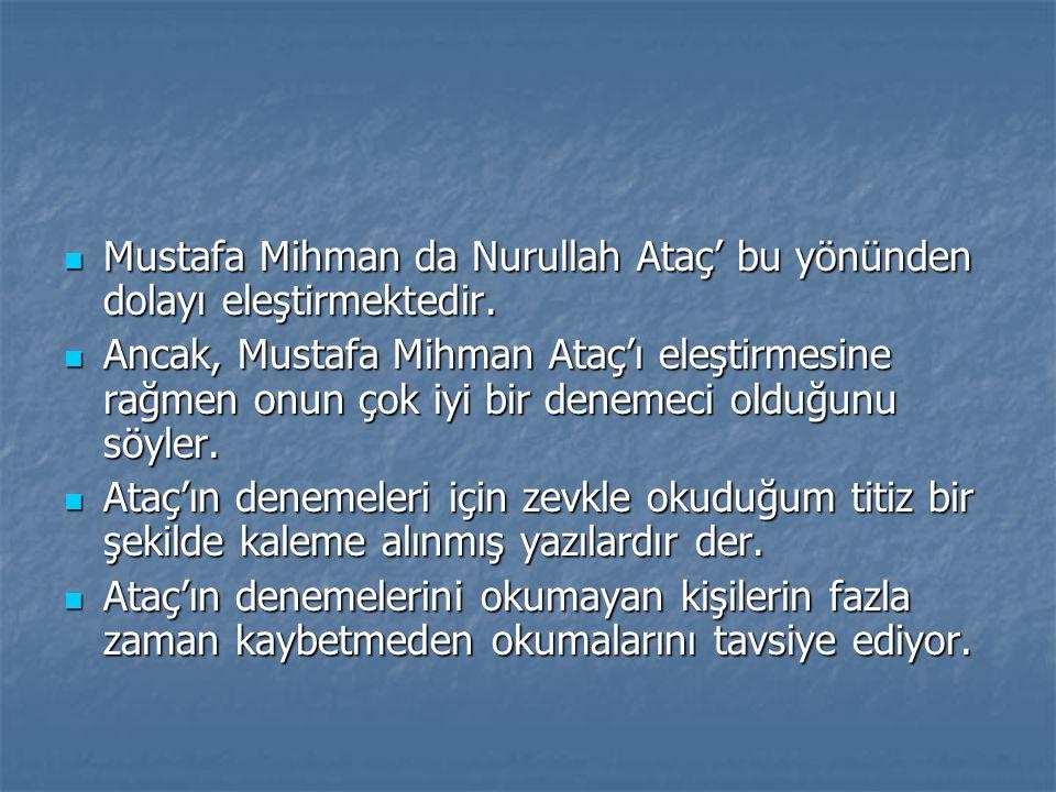  Mustafa Mihman da Nurullah Ataç' bu yönünden dolayı eleştirmektedir.  Ancak, Mustafa Mihman Ataç'ı eleştirmesine rağmen onun çok iyi bir denemeci o