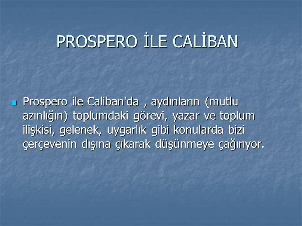  Prospero ile Caliban'da, aydınların (mutlu azınlığın) toplumdaki görevi, yazar ve toplum ilişkisi, gelenek, uygarlık gibi konularda bizi çerçevenin