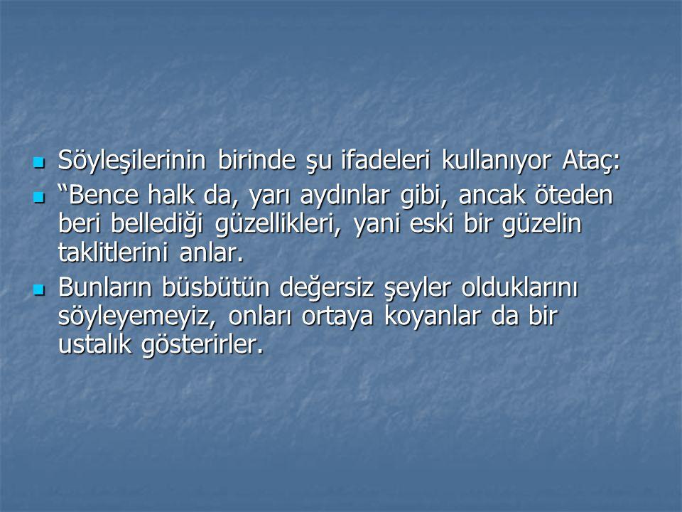 """ Söyleşilerinin birinde şu ifadeleri kullanıyor Ataç:  """"Bence halk da, yarı aydınlar gibi, ancak öteden beri bellediği güzellikleri, yani eski bir g"""