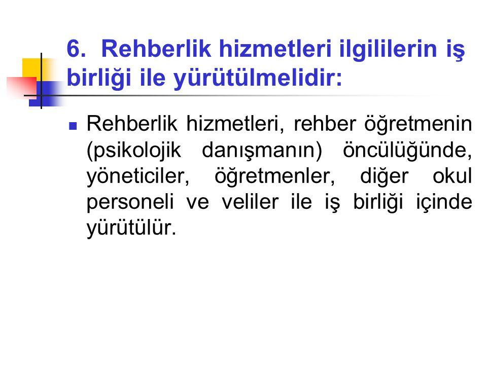 6. Rehberlik hizmetleri ilgililerin iş birliği ile yürütülmelidir:  Rehberlik hizmetleri, rehber öğretmenin (psikolojik danışmanın) öncülüğünde, yöne