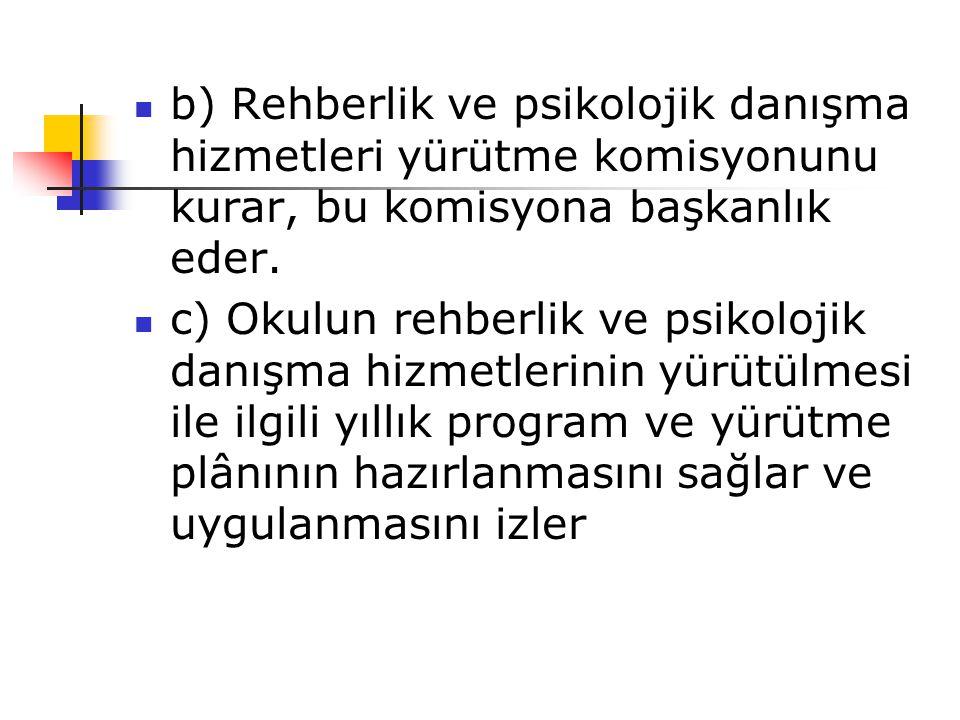  b) Rehberlik ve psikolojik danışma hizmetleri yürütme komisyonunu kurar, bu komisyona başkanlık eder.  c) Okulun rehberlik ve psikolojik danışma hi