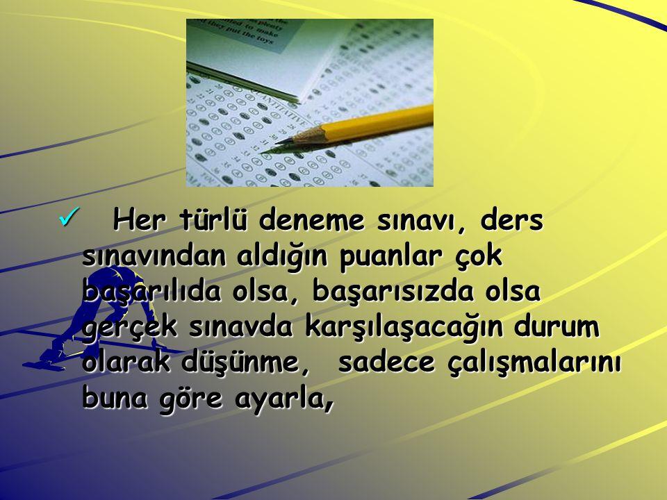  Her türlü deneme sınavı, ders sınavından aldığın puanlar çok başarılıda olsa, başarısızda olsa gerçek sınavda karşılaşacağın durum olarak düşünme, s