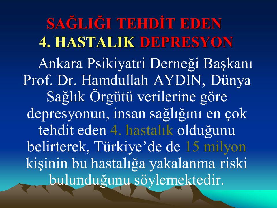SAĞLIĞI TEHDİT EDEN 4. HASTALIK DEPRESYON Ankara Psikiyatri Derneği Başkanı Prof. Dr. Hamdullah AYDIN, Dünya Sağlık Örgütü verilerine göre depresyonun