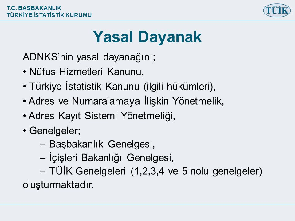 T.C. BAŞBAKANLIK TÜRKİYE İSTATİSTİK KURUMU ADNKS'nin yasal dayanağını; • Nüfus Hizmetleri Kanunu, • Türkiye İstatistik Kanunu (ilgili hükümleri), • Ad
