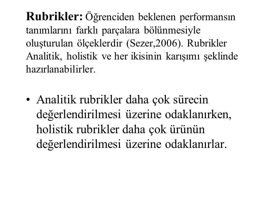 Rubrikler: Öğrenciden beklenen performansın tanımlarını farklı parçalara bölünmesiyle oluşturulan ölçeklerdir (Sezer,2006). Rubrikler Analitik, holist