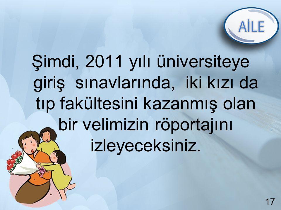 17 Şimdi, 2011 yılı üniversiteye giriş sınavlarında, iki kızı da tıp fakültesini kazanmış olan bir velimizin röportajını izleyeceksiniz. 17