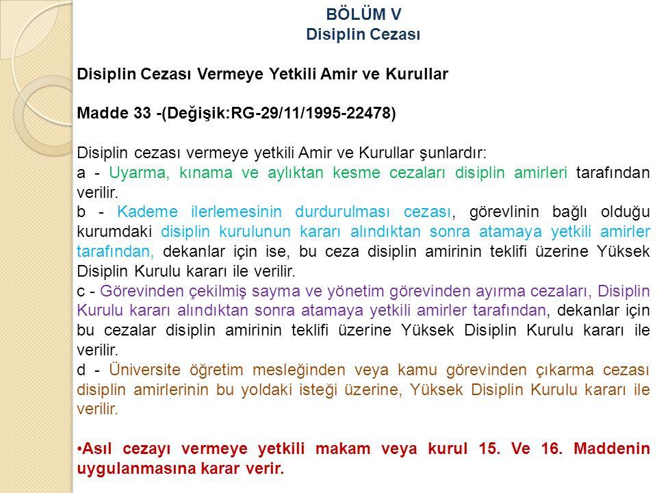 BÖLÜM V Disiplin Cezası Disiplin Cezası Vermeye Yetkili Amir ve Kurullar Madde 33 -(Değişik:RG-29/11/1995-22478) Disiplin cezası vermeye yetkili Amir ve Kurullar şunlardır: a - Uyarma, kınama ve aylıktan kesme cezaları disiplin amirleri tarafından verilir.