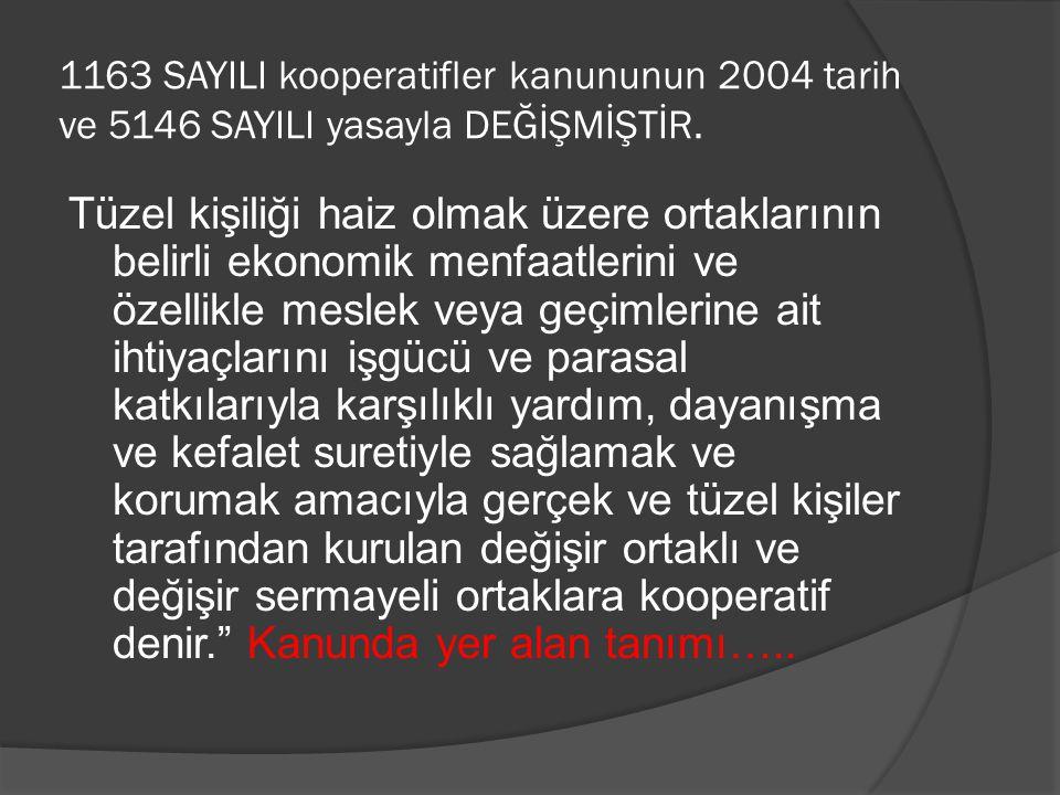 1163 SAYILI kooperatifler kanununun 2004 tarih ve 5146 SAYILI yasayla DEĞİŞMİŞTİR. Tüzel kişiliği haiz olmak üzere ortaklarının belirli ekonomik menfa