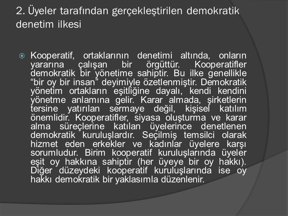 2. Üyeler tarafından gerçekleştirilen demokratik denetim ilkesi  Kooperatif, ortaklarının denetimi altında, onların yararına çalışan bir örgüttür. Ko