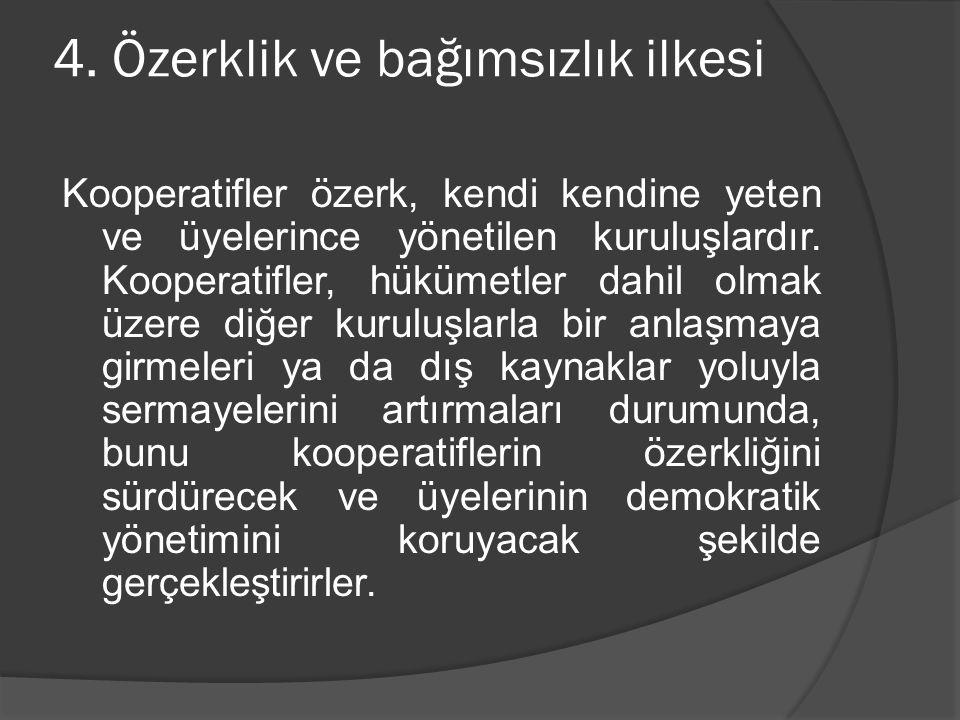 4. Özerklik ve bağımsızlık ilkesi Kooperatifler özerk, kendi kendine yeten ve üyelerince yönetilen kuruluşlardır. Kooperatifler, hükümetler dahil olma