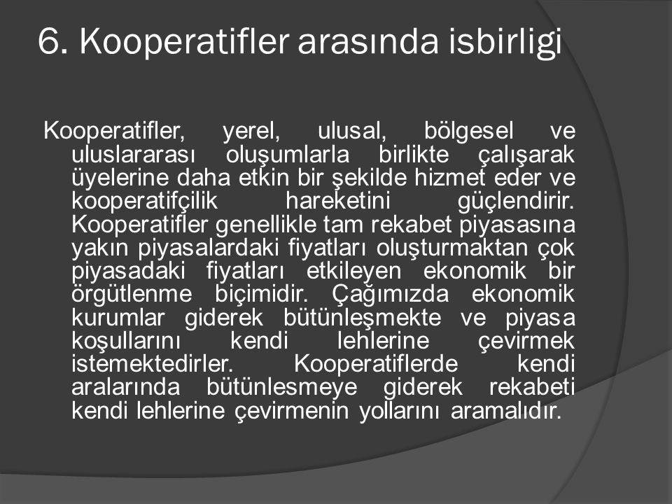 6. Kooperatifler arasında isbirligi Kooperatifler, yerel, ulusal, bölgesel ve uluslararası oluşumlarla birlikte çalışarak üyelerine daha etkin bir şek