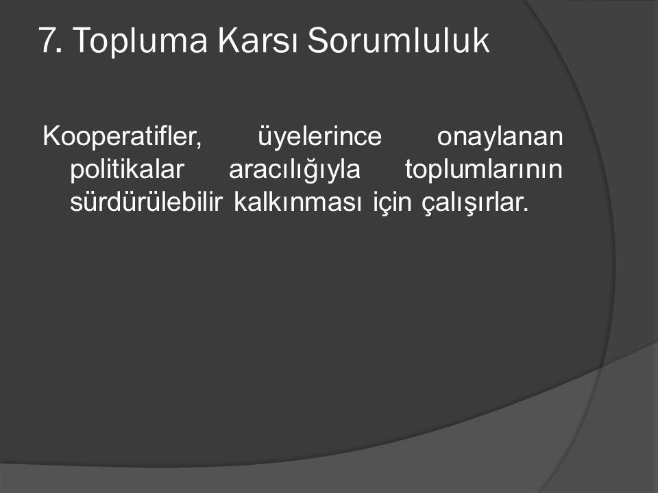7. Topluma Karsı Sorumluluk Kooperatifler, üyelerince onaylanan politikalar aracılığıyla toplumlarının sürdürülebilir kalkınması için çalışırlar.