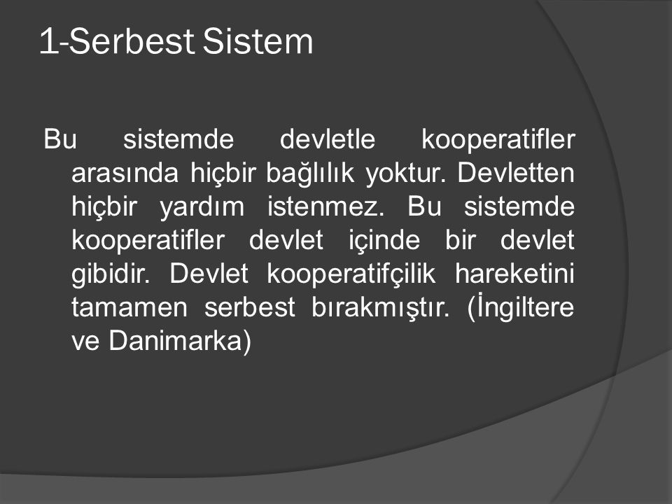1-Serbest Sistem Bu sistemde devletle kooperatifler arasında hiçbir bağlılık yoktur. Devletten hiçbir yardım istenmez. Bu sistemde kooperatifler devle