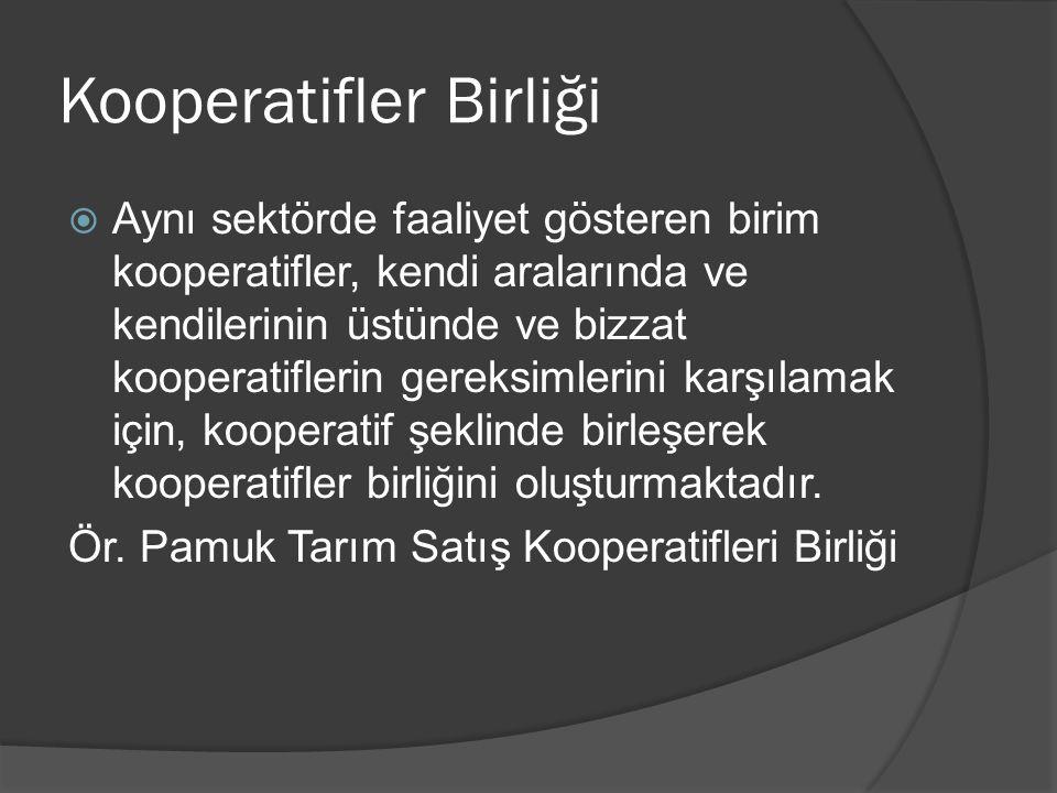 Kooperatifler Birliği  Aynı sektörde faaliyet gösteren birim kooperatifler, kendi aralarında ve kendilerinin üstünde ve bizzat kooperatiflerin gereks