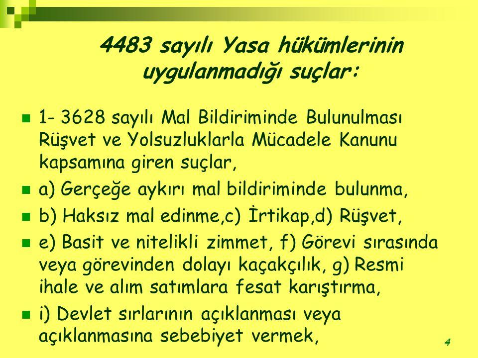 4 4483 sayılı Yasa hükümlerinin uygulanmadığı suçlar:  1- 3628 sayılı Mal Bildiriminde Bulunulması Rüşvet ve Yolsuzluklarla Mücadele Kanunu kapsamına giren suçlar,  a) Gerçeğe aykırı mal bildiriminde bulunma,  b) Haksız mal edinme,c) İrtikap,d) Rüşvet,  e) Basit ve nitelikli zimmet, f) Görevi sırasında veya görevinden dolayı kaçakçılık, g) Resmi ihale ve alım satımlara fesat karıştırma,  i) Devlet sırlarının açıklanması veya açıklanmasına sebebiyet vermek,