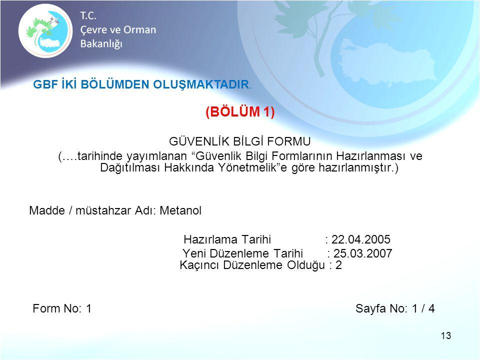 (BÖLÜM 1) GÜVENLİK BİLGİ FORMU (….tarihinde yayımlanan Güvenlik Bilgi Formlarının Hazırlanması ve Dağıtılması Hakkında Yönetmelik e göre hazırlanmıştır.) Madde / müstahzar Adı: Metanol Hazırlama Tarihi : 22.04.2005 Yeni Düzenleme Tarihi : 25.03.2007 Kaçıncı Düzenleme Olduğu : 2 Form No: 1 Sayfa No: 1 / 4 13 GBF İKİ BÖLÜMDEN OLUŞMAKTADIR.