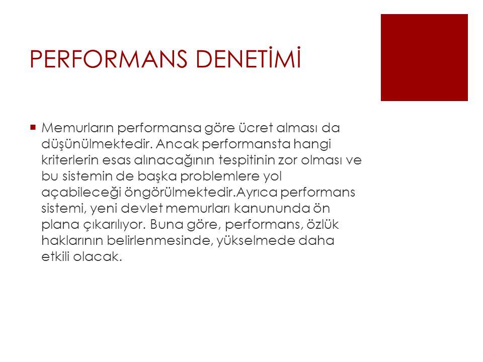 PERFORMANS DENETİMİ  Memurların performansa göre ücret alması da düşünülmektedir.