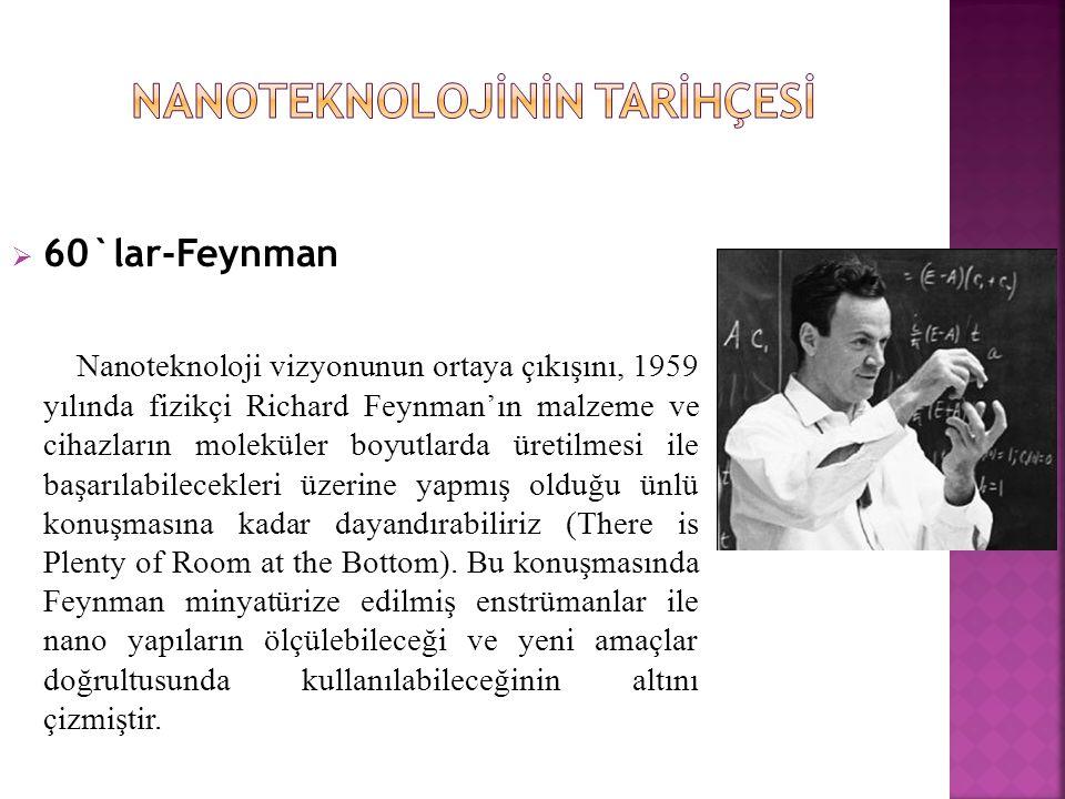  60`lar-Feynman Nanoteknoloji vizyonunun ortaya çıkışını, 1959 yılında fizikçi Richard Feynman'ın malzeme ve cihazların moleküler boyutlarda üretilmesi ile başarılabilecekleri üzerine yapmış olduğu ünlü konuşmasına kadar dayandırabiliriz (There is Plenty of Room at the Bottom).