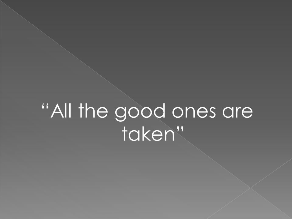 """All the good ones are taken"""