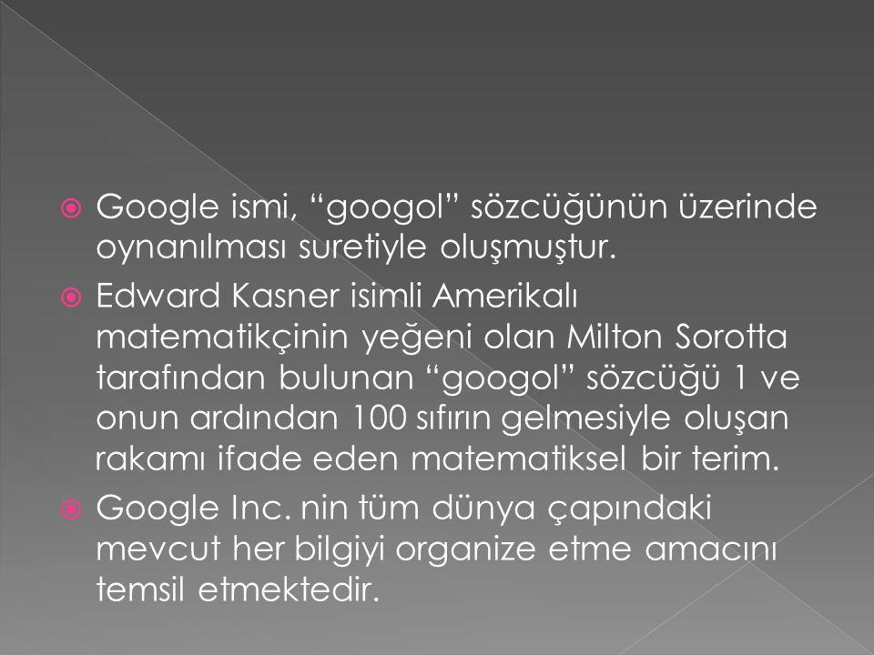 """ Google ismi, """"googol"""" sözcüğünün üzerinde oynanılması suretiyle oluşmuştur.  Edward Kasner isimli Amerikalı matematikçinin yeğeni olan Milton Sorot"""