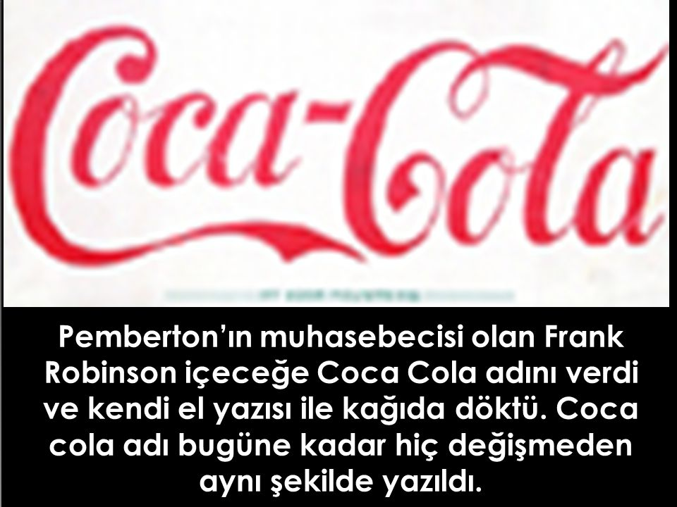Pemberton'ın muhasebecisi olan Frank Robinson içeceğe Coca Cola adını verdi ve kendi el yazısı ile kağıda döktü. Coca cola adı bugüne kadar hiç değişm