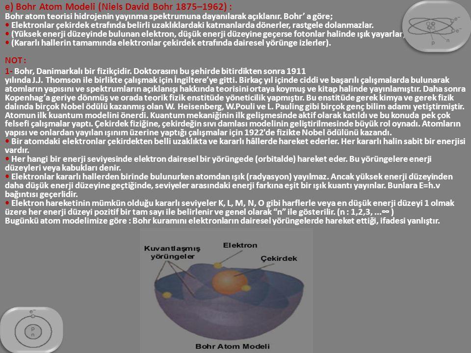 e) Bohr Atom Modeli (Niels David Bohr 1875–1962) : Bohr atom teorisi hidrojenin yayınma spektrumuna dayanılarak açıklanır. Bohr' a göre; • Elektronlar