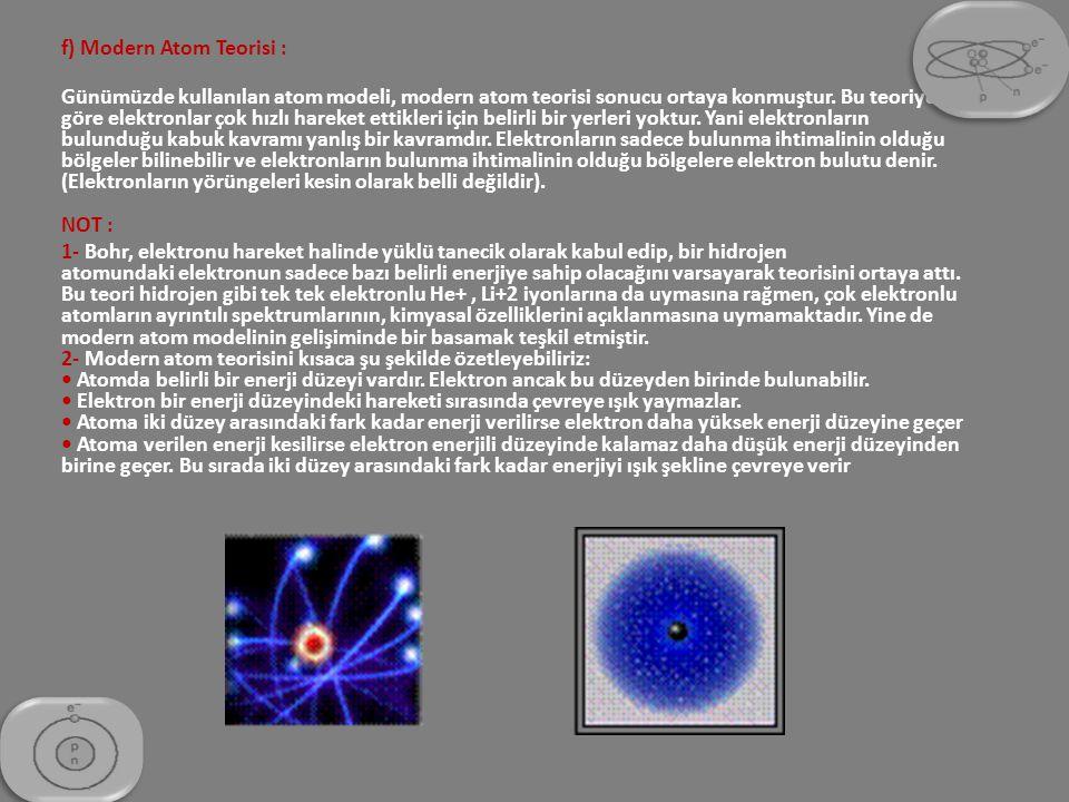 f) Modern Atom Teorisi : Günümüzde kullanılan atom modeli, modern atom teorisi sonucu ortaya konmuştur. Bu teoriye göre elektronlar çok hızlı hareket