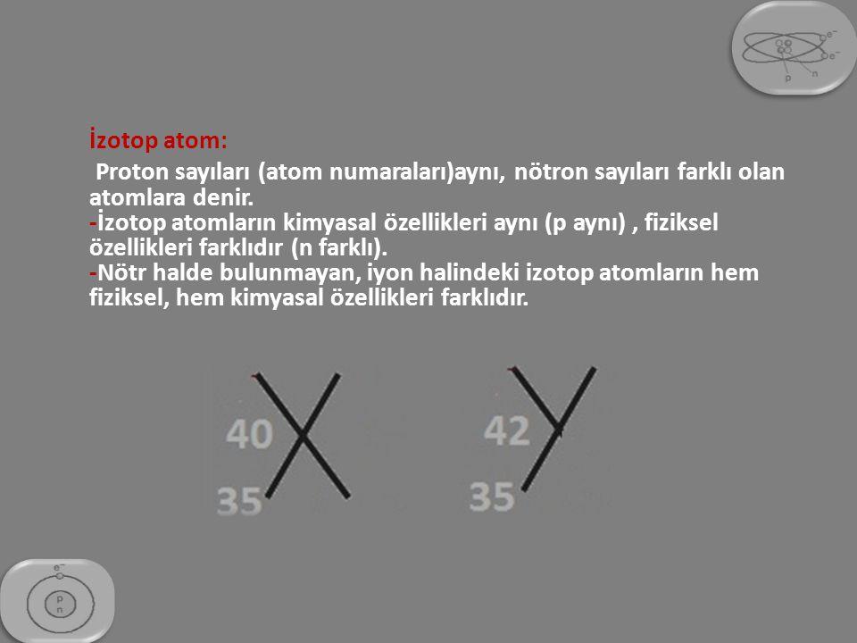 İzotop atom: Proton sayıları (atom numaraları)aynı, nötron sayıları farklı olan atomlara denir. -İzotop atomların kimyasal özellikleri aynı (p aynı),